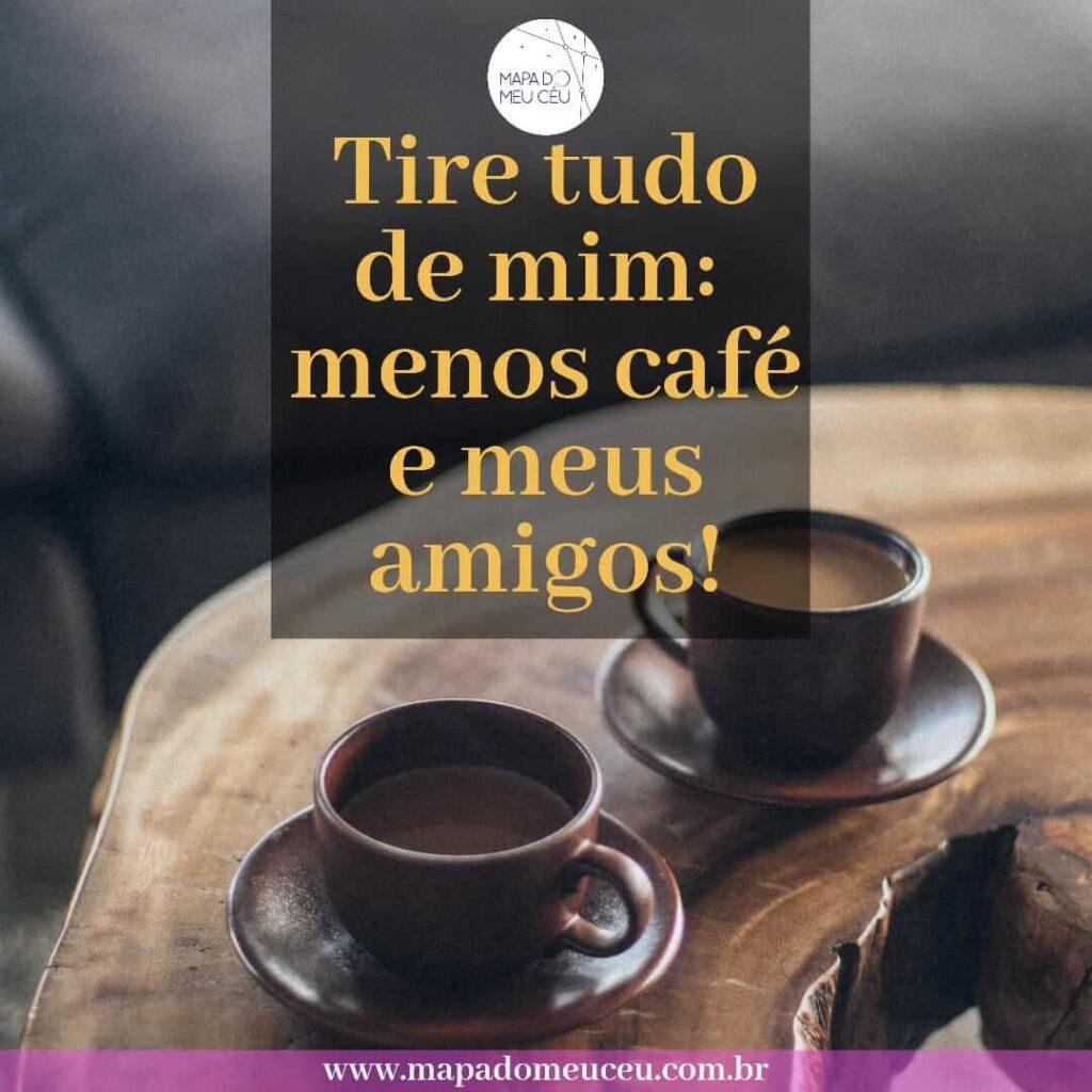 mensagens de amizade - tire tudo de mim, menos café e meus amigos